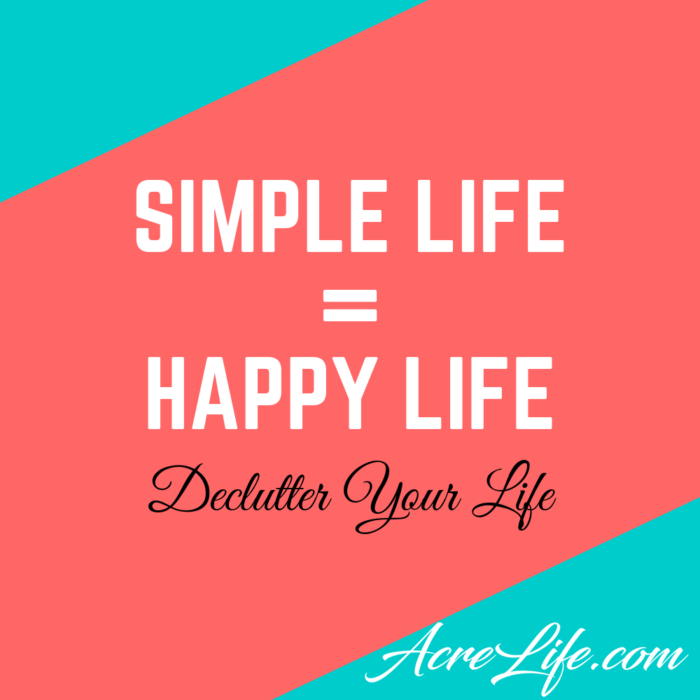 Simple Life = Happy Life - Declutter Your Life Acre Life